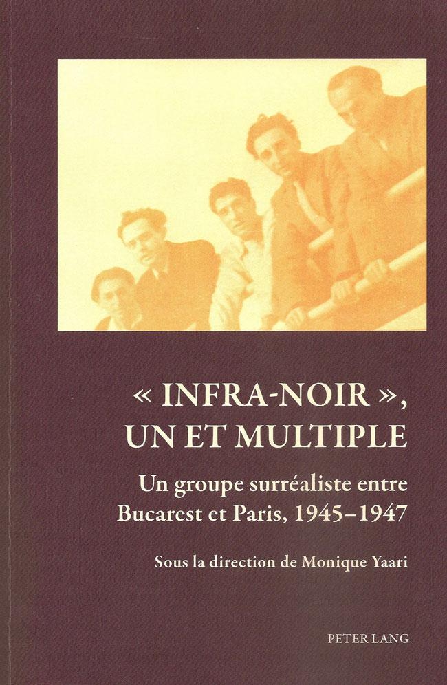 <em>«Infra-noir», un et multiple / Un groupe surréaliste entre Bucarest et Paris, 1945-1947</em>, sous la direction de Monique Yaari, Peter Lang, Bern, 2014.